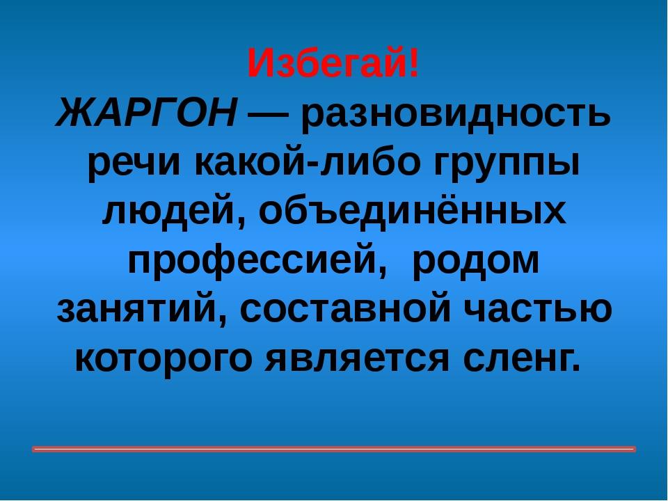Избегай! ЖАРГОН — разновидность речи какой-либо группы людей, объединённых пр...