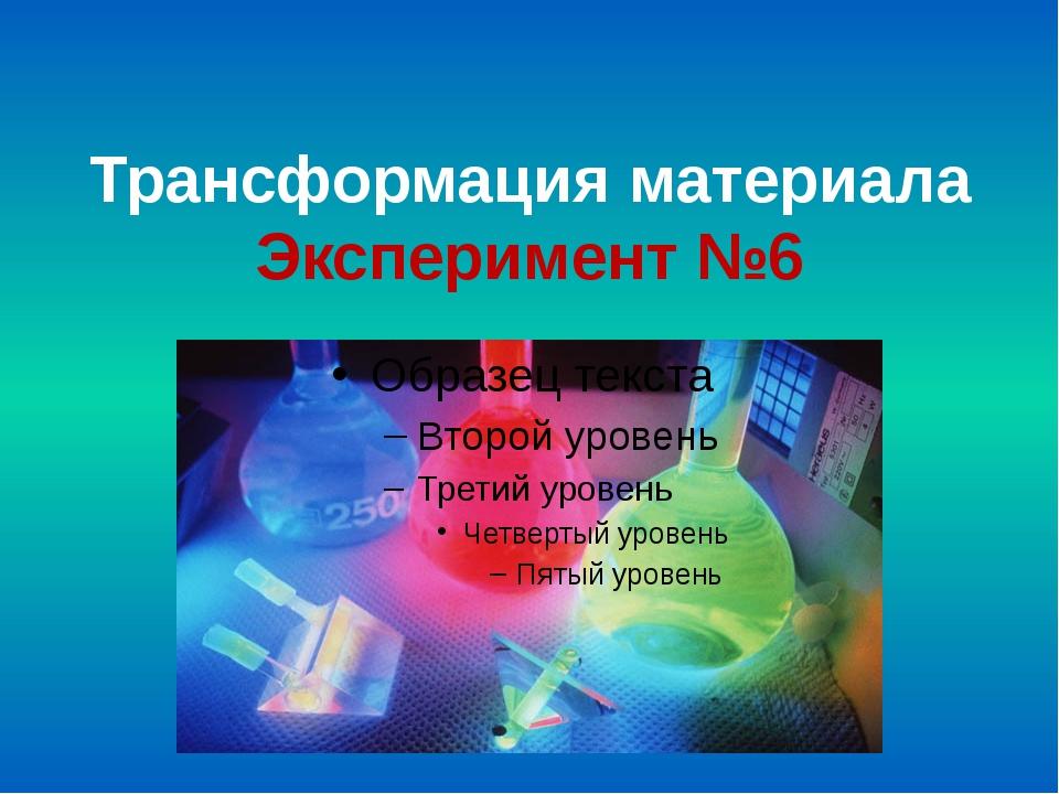 Трансформация материала Эксперимент №6