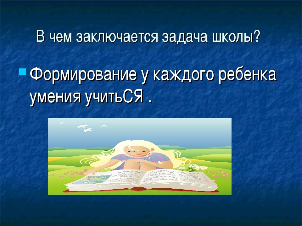 В чем заключается задача школы? Формирование у каждого ребенка умения учитьСЯ .