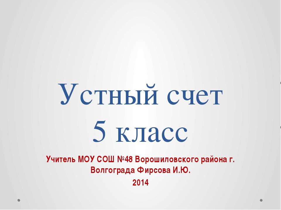 Устный счет 5 класс Учитель МОУ СОШ №48 Ворошиловского района г. Волгограда Ф...