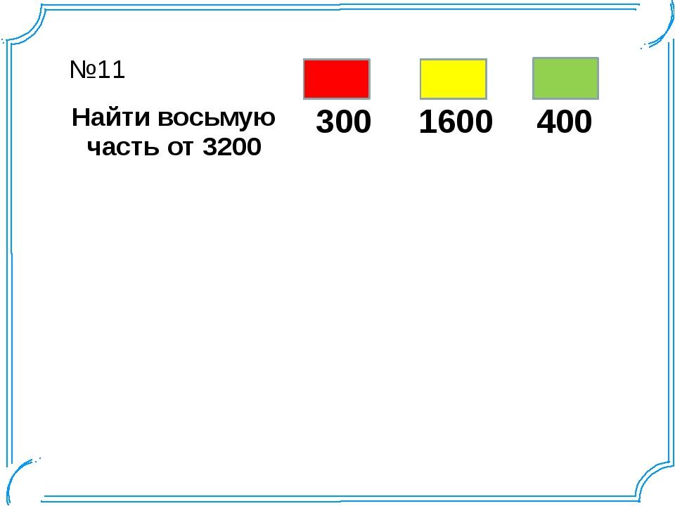 №11 Найти восьмую часть от 3200 300 1600 400