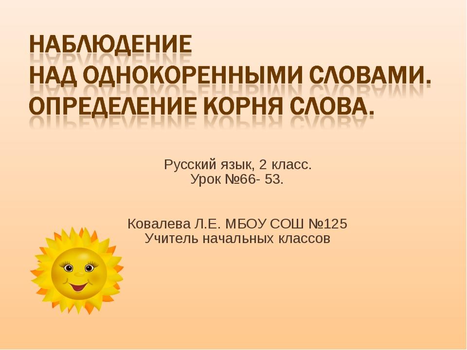 Русский язык, 2 класс. Урок №66- 53. Ковалева Л.Е. МБОУ СОШ №125 Учитель нач...
