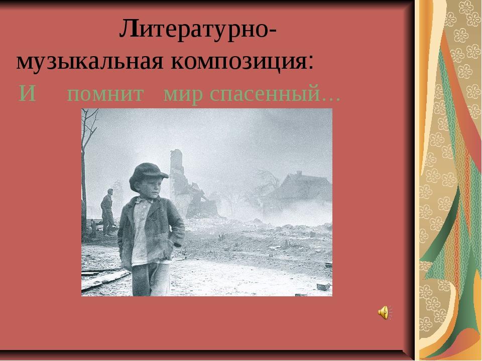 Литературно- музыкальная композиция: И помнитмир спасенный… Классный час...