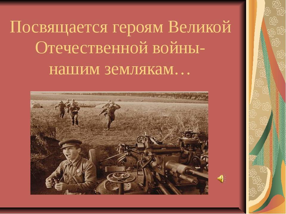 Посвящается героям Великой Отечественной войны- нашим землякам… Нашим землякам
