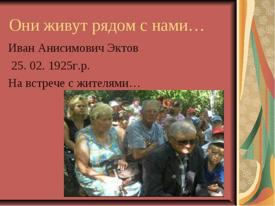 Они живут рядом с нами… Иван Анисимович Эктов 25. 02. 1925г.р. На встрече с ж...