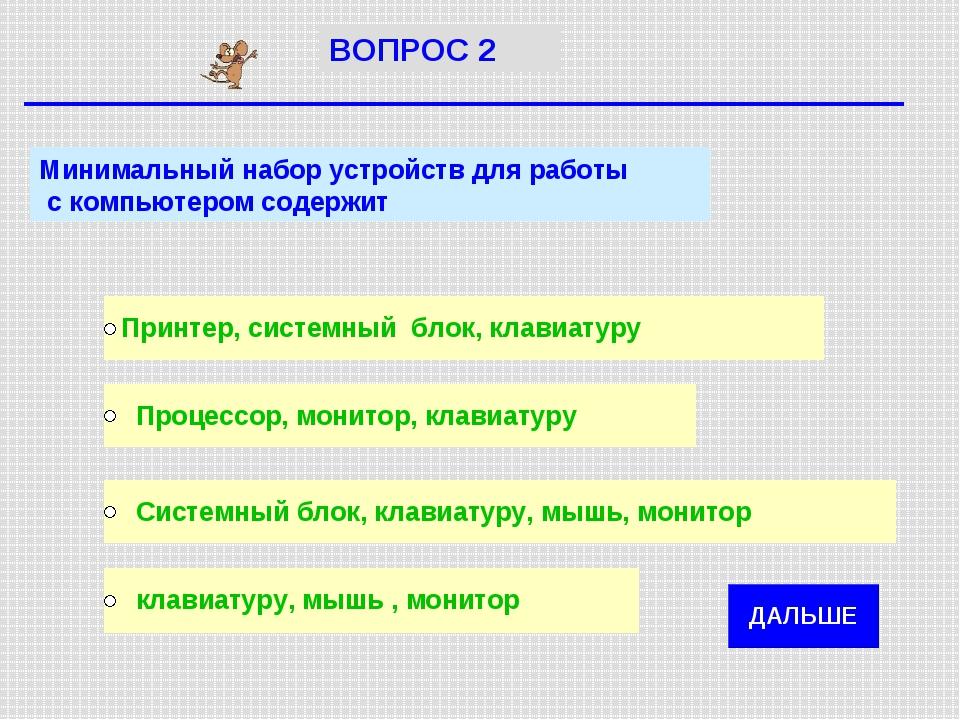 Минимальный набор устройств для работы с компьютером содержит ВОПРОС 2