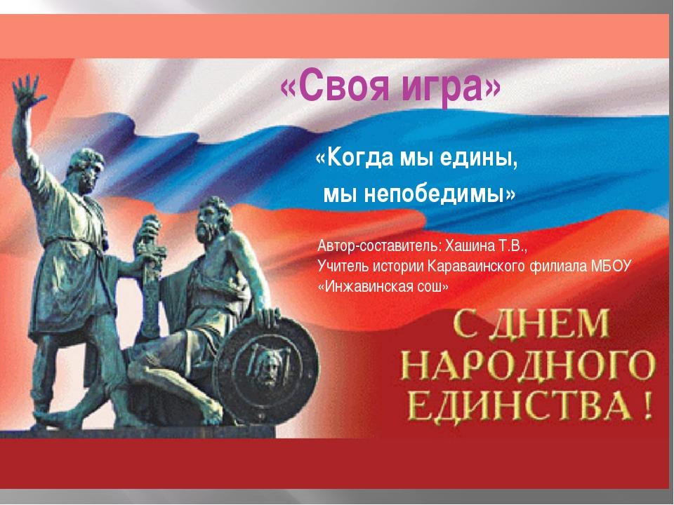 «Своя игра» «Когда мы едины, мы непобедимы» Автор-составитель: Хашина Т.В., У...