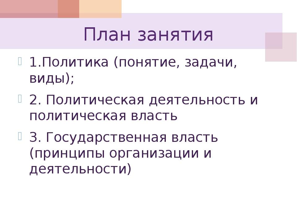 План занятия 1.Политика (понятие, задачи, виды); 2. Политическая деятельность...
