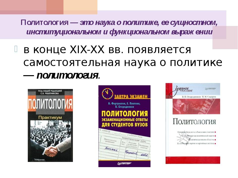 Политология — это наука о политике, ее сущностном, институциональном и функци...
