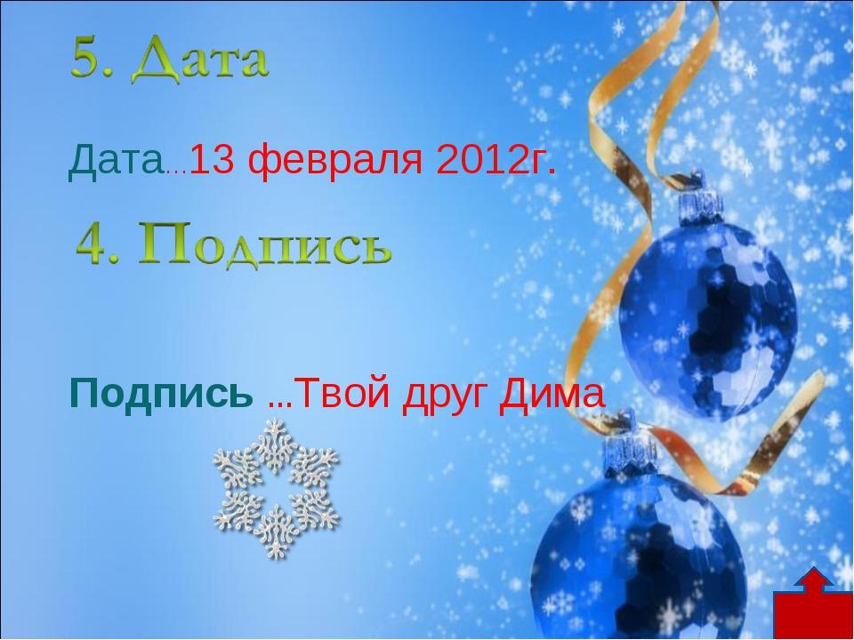 Дата…13 февраля 2012г. Подпись …Твой друг Дима