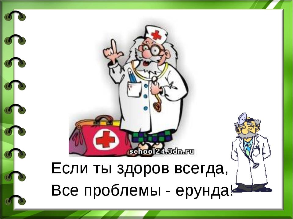 Если ты здоров всегда, Все проблемы - ерунда!