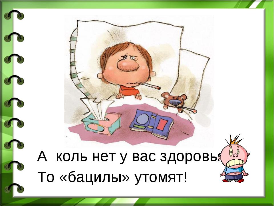 А коль нет у вас здоровья- То «бацилы» утомят!