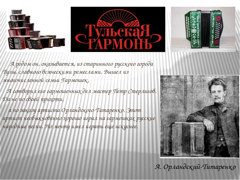 А родом он, оказывается, из старинного русского города Тулы, славного всячес...