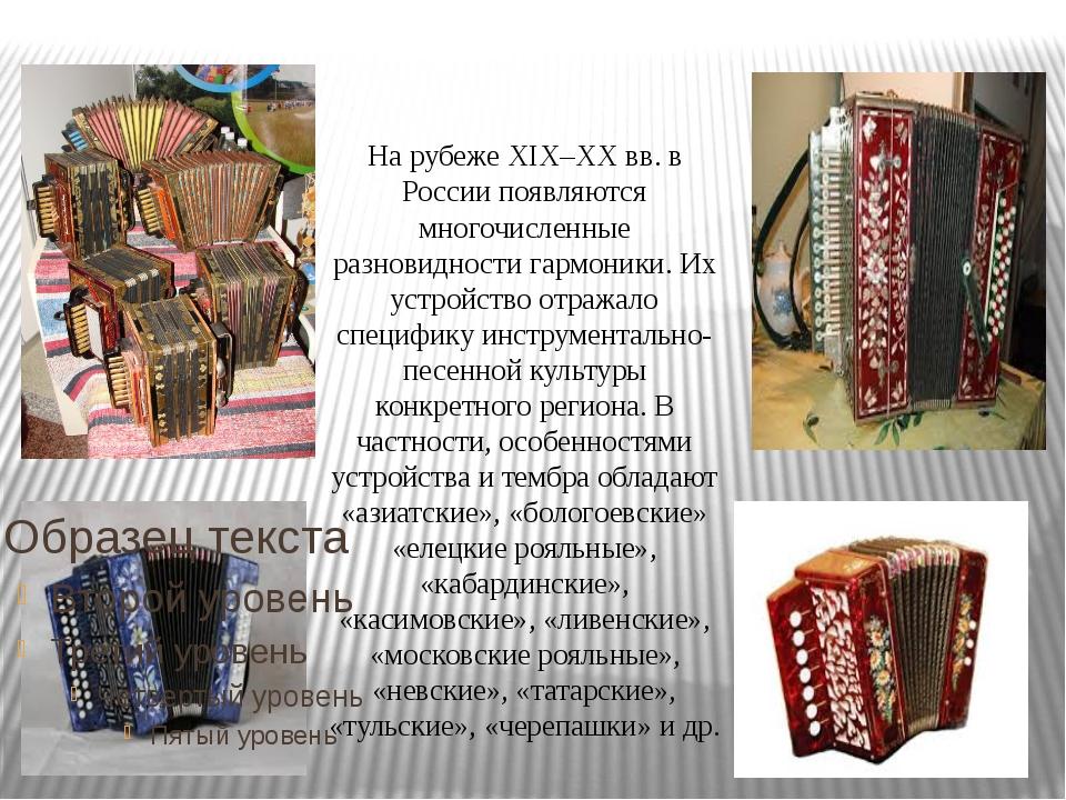На рубеже ХIХ–XX вв. в России появляются многочисленные разновидности гармони...