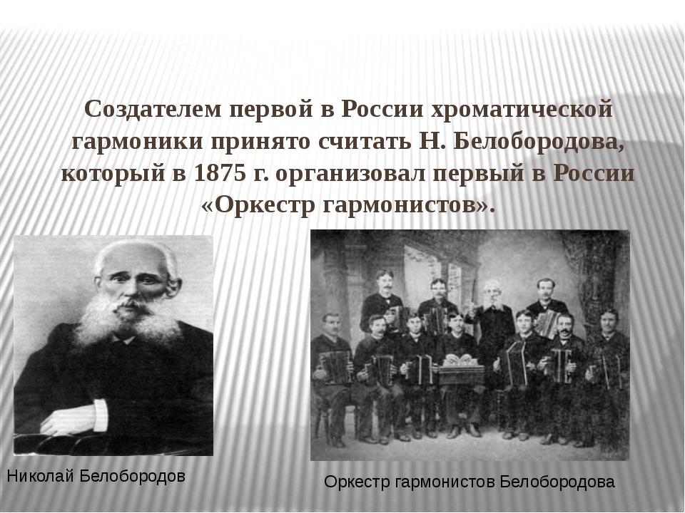 Создателем первой в России хроматической гармоники принято считать Н. Белобор...