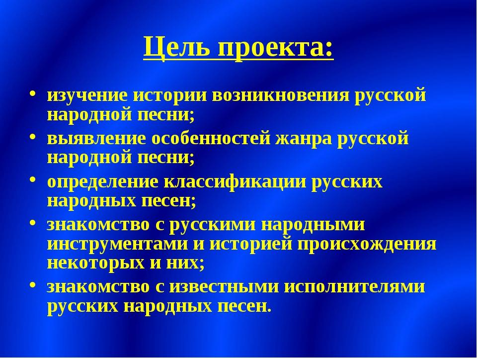 Цель проекта: изучение истории возникновения русской народной песни; выявлени...