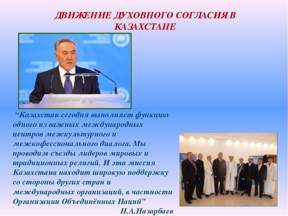 """ДВИЖЕНИЕ ДУХОВНОГО СОГЛАСИЯ В КАЗАХСТАНЕ """"Казахстан сегодня выполняет функцию..."""