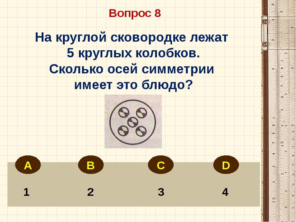 Вопрос 8 1 2 3 4 На круглой сковородке лежат 5 круглых колобков. Сколько осе...