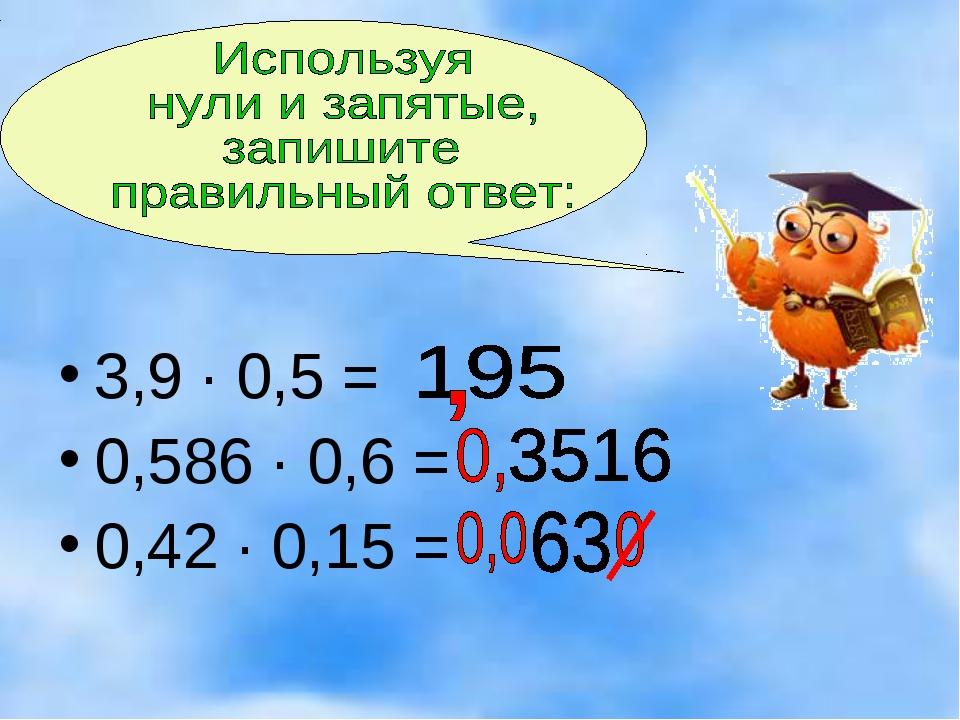 3,9 · 0,5 = 0,586 · 0,6 = 0,42 · 0,15 =