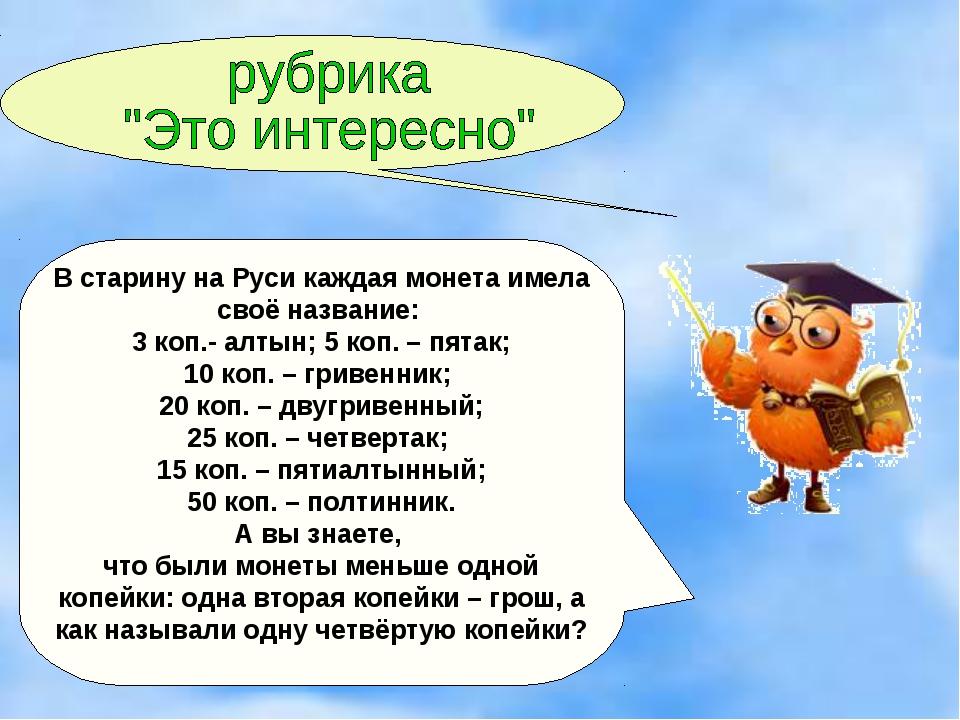 В старину на Руси каждая монета имела своё название: 3 коп.- алтын; 5 коп. –...