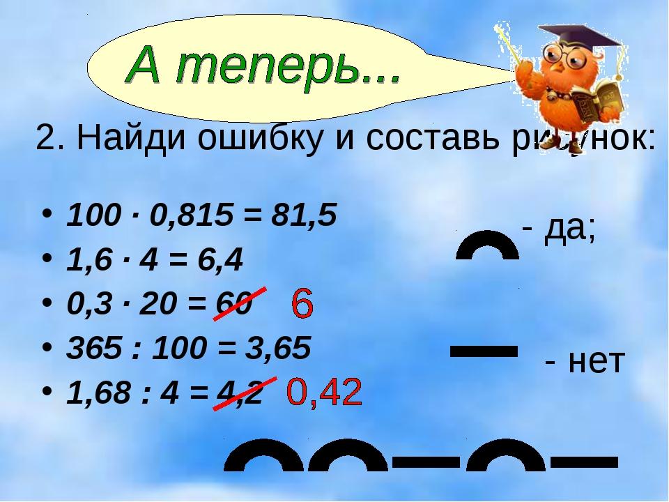 2. Найди ошибку и составь рисунок: - да; - нет 100 · 0,815 = 81,5 1,6 · 4 = 6...