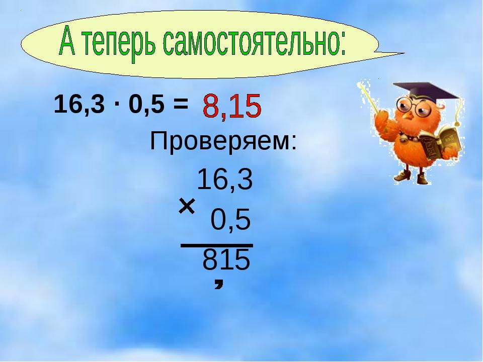 16,3 · 0,5 = Проверяем: 16,3 0,5 815
