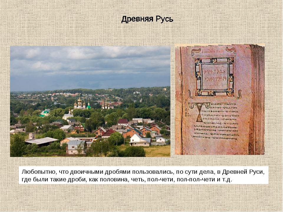 Любопытно, что двоичными дробями пользовались, по сути дела, в Древней Руси,...