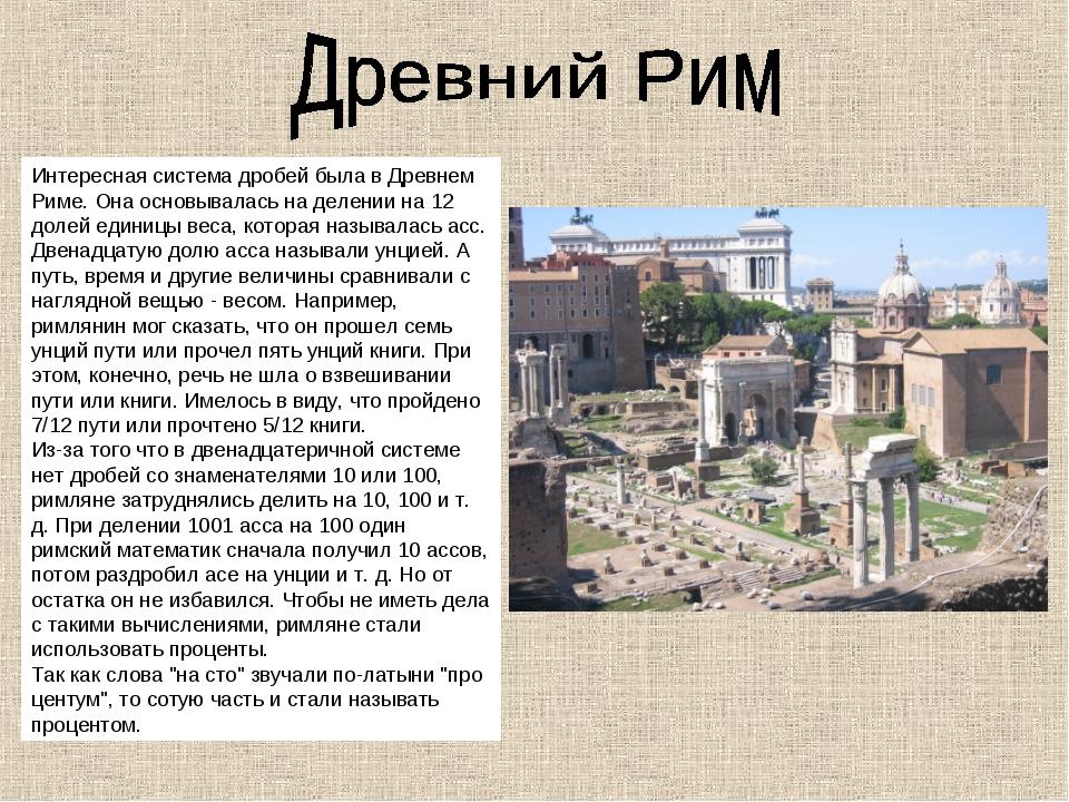 Интересная система дробей была в Древнем Риме. Она основывалась на делении на...