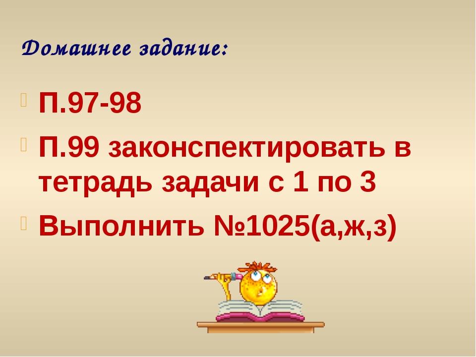 Домашнее задание: П.97-98 П.99 законспектировать в тетрадь задачи с 1 по 3 Вы...