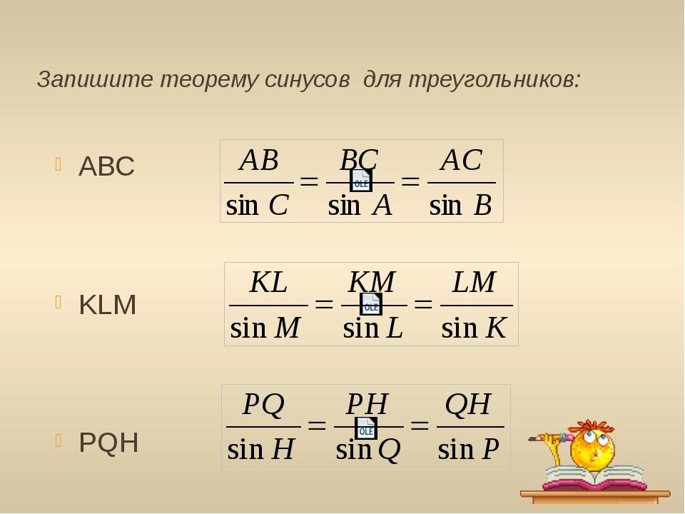 Запишите теорему синусов для треугольников: АВС KLM PQH