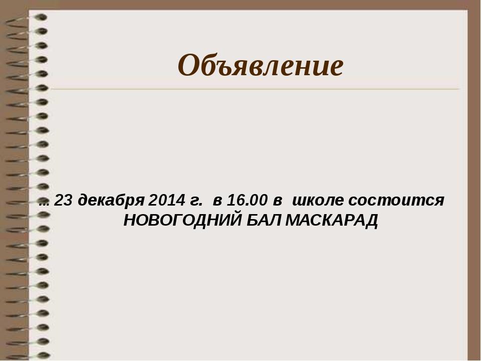 ... 23 декабря 2014 г. в 16.00 в школе состоится НОВОГОДНИЙ БАЛ МАСКАРАД Объя...