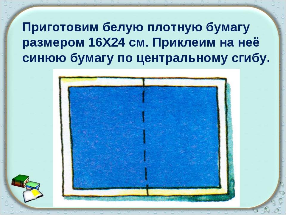 Приготовим белую плотную бумагу размером 16X24 см. Приклеим на неё синюю бума...