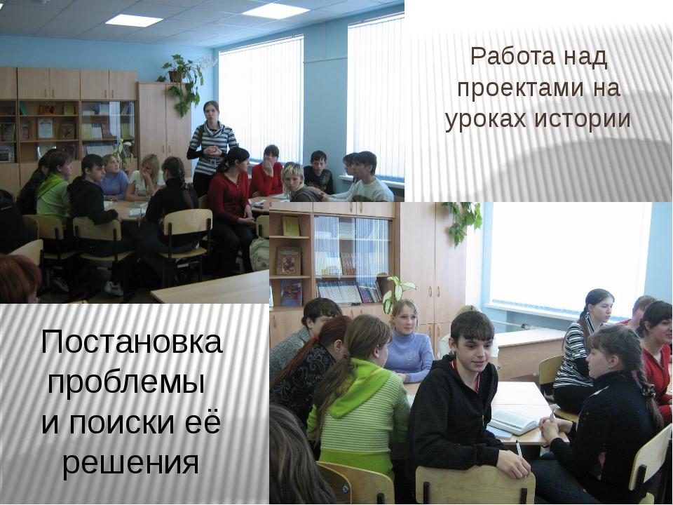 Работа над проектами на уроках истории Постановка проблемы и поиски её решения
