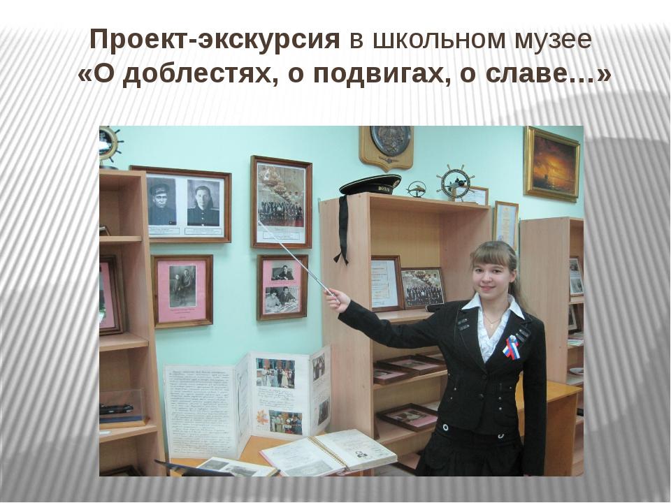 Проект-экскурсия в школьном музее «О доблестях, о подвигах, о славе…»