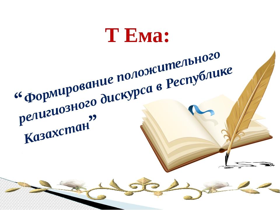 """""""Формирование положительного религиозного дискурса в Республике Казахстан"""" Т..."""