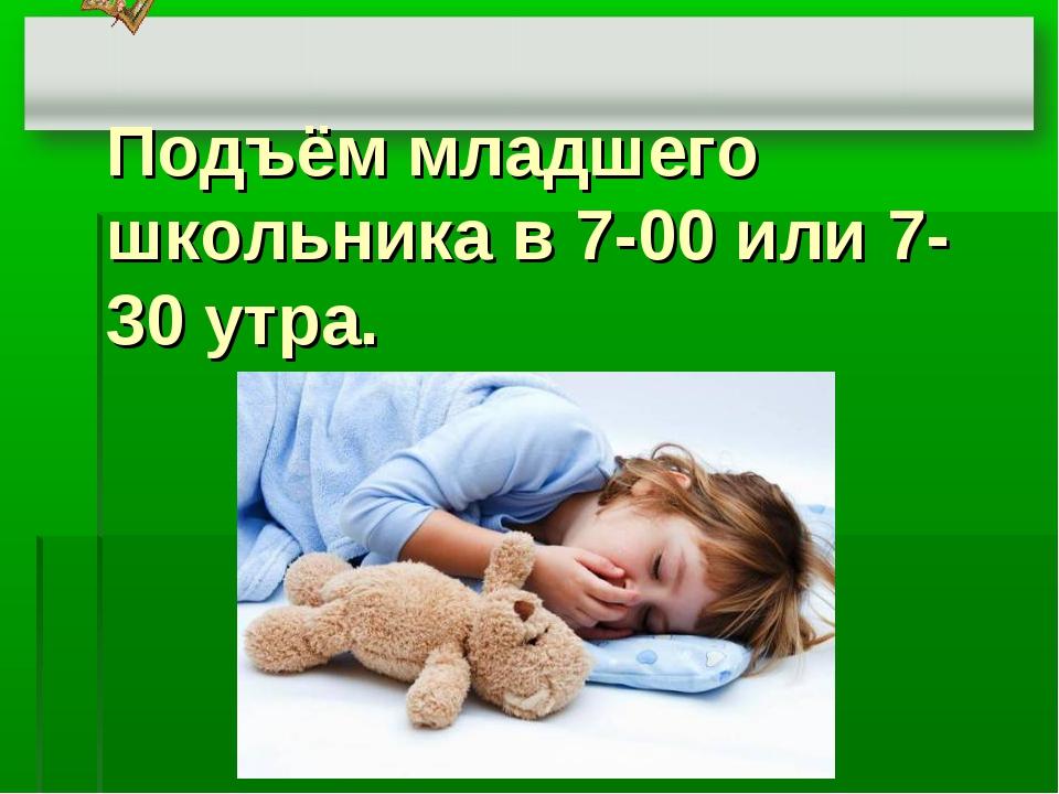 Подъём младшего школьника в 7-00 или 7-30 утра.