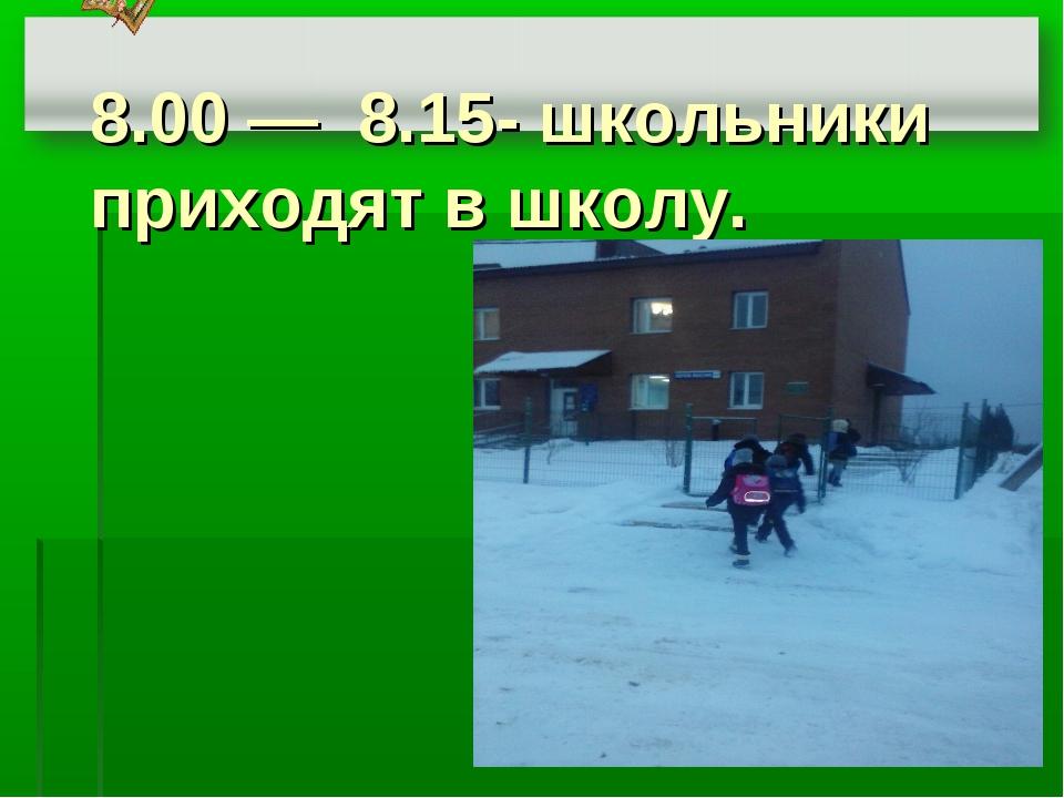 8.00 ― 8.15- школьники приходят в школу.