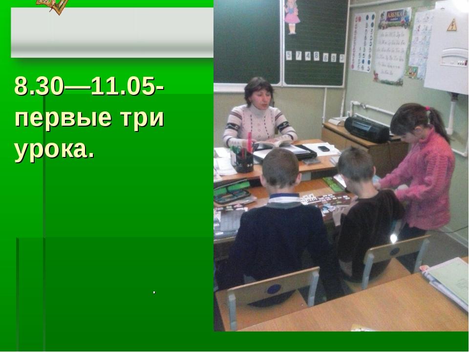 8.30—11.05- первые три урока.  .