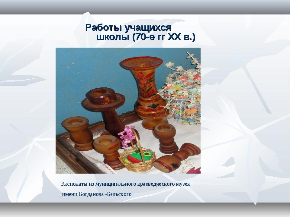 Работы учащихся школы (70-е гг XX в.) Экспонаты из муниципального краеведческ...