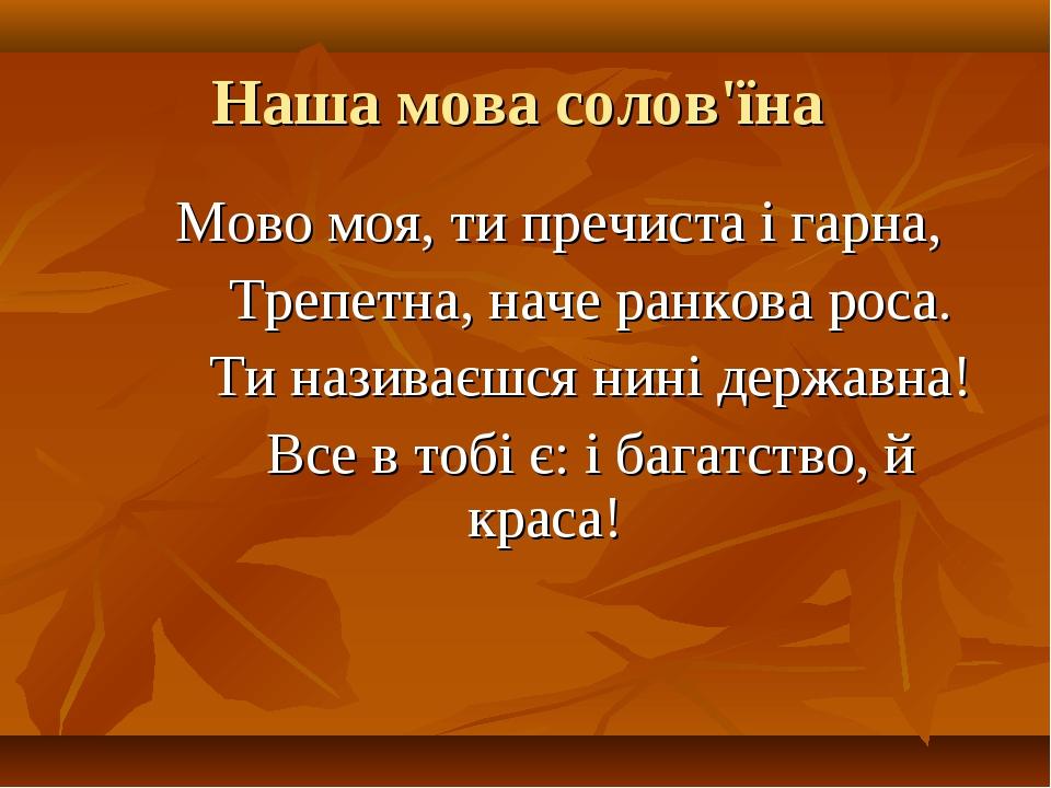 Наша мова солов'їна Мово моя, ти пречиста і гарна, Трепетна, наче ранкова рос...