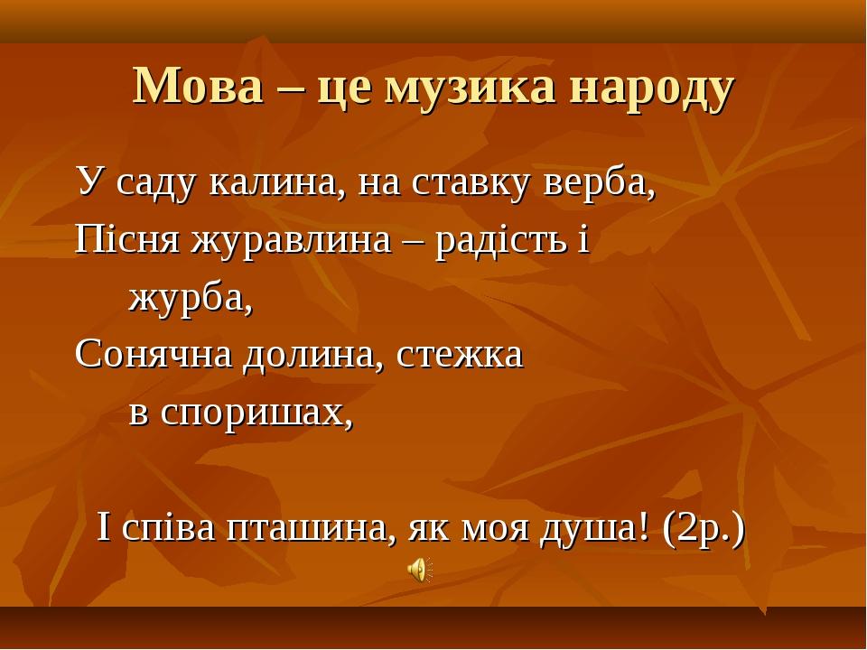 Мова – це музика народу У саду калина, на ставку верба, Пісня журавлина – рад...