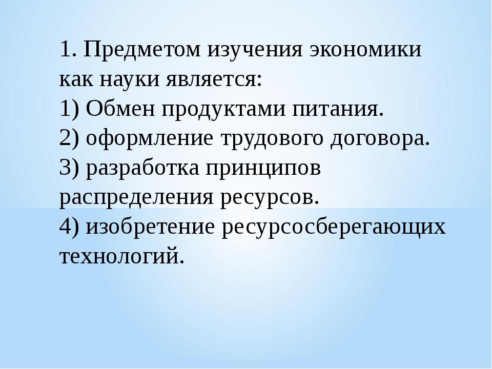 1. Предметом изучения экономики как науки является: 1) Обмен продуктами питан...