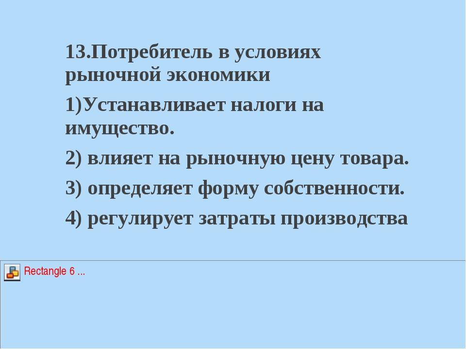 13.Потребитель в условиях рыночной экономики 1)Устанавливает налоги на имущес...