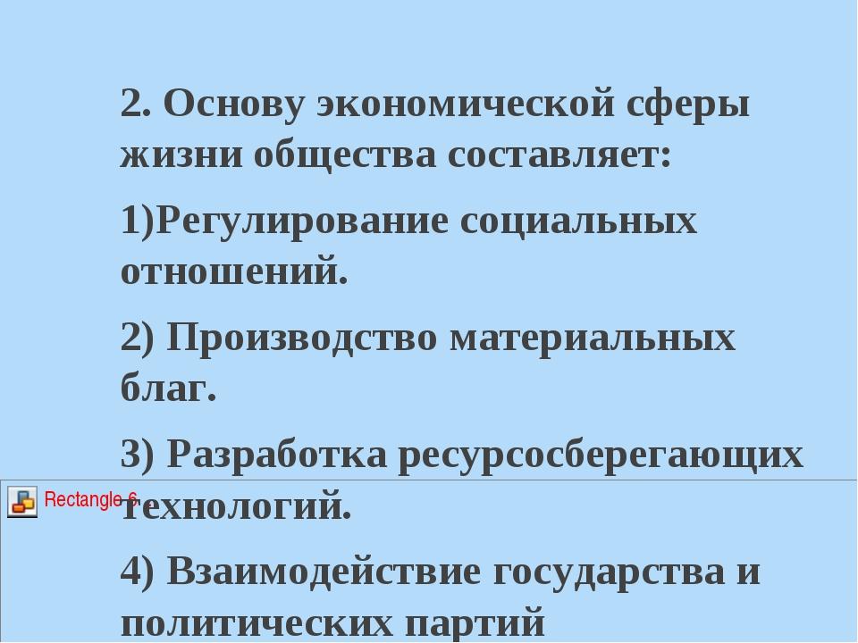 2. Основу экономической сферы жизни общества составляет: 1)Регулирование соци...