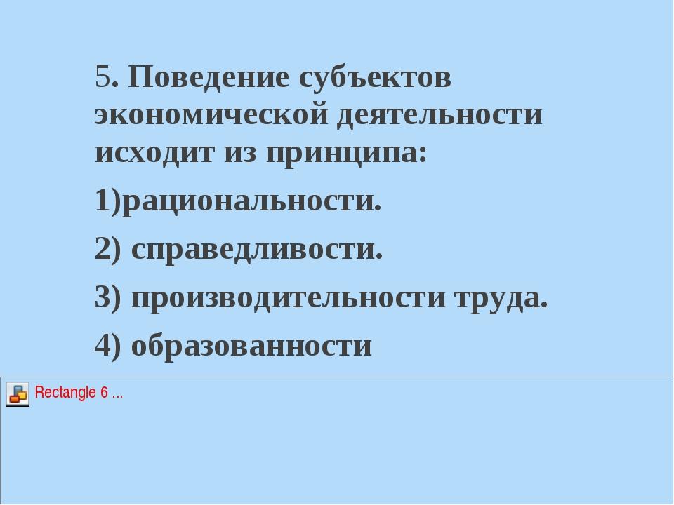 5. Поведение субъектов экономической деятельности исходит из принципа: 1)раци...