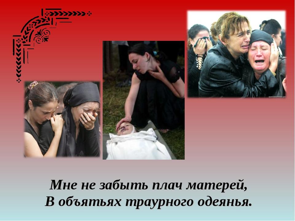 Мне не забыть плач матерей, В объятьях траурного одеянья.