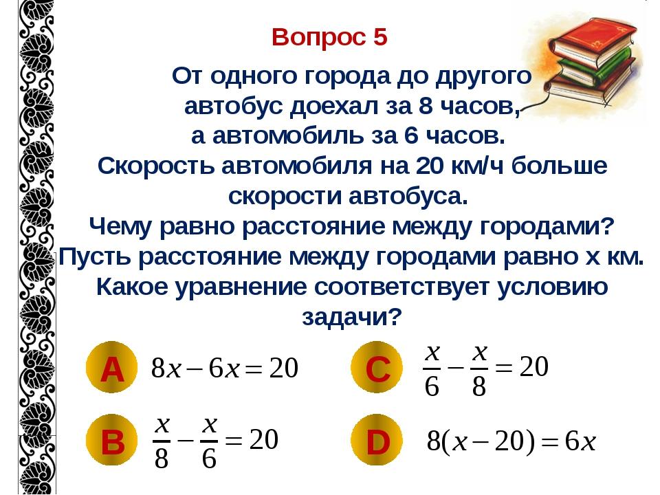 Вопрос 5 От одного города до другого автобус доехал за 8 часов, а автомобиль...