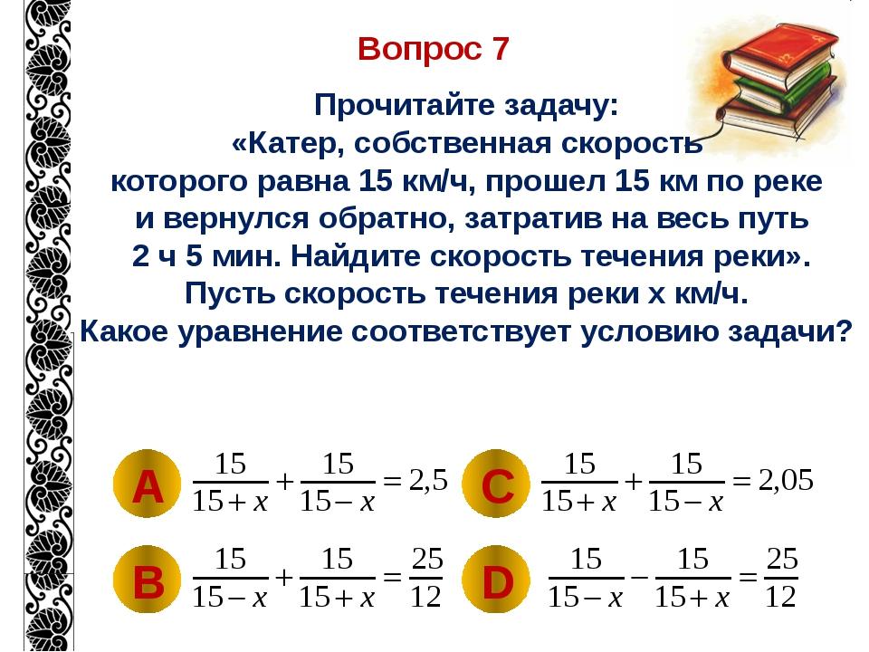 Вопрос 7 Прочитайте задачу: «Катер, собственная скорость которого равна 15 км...