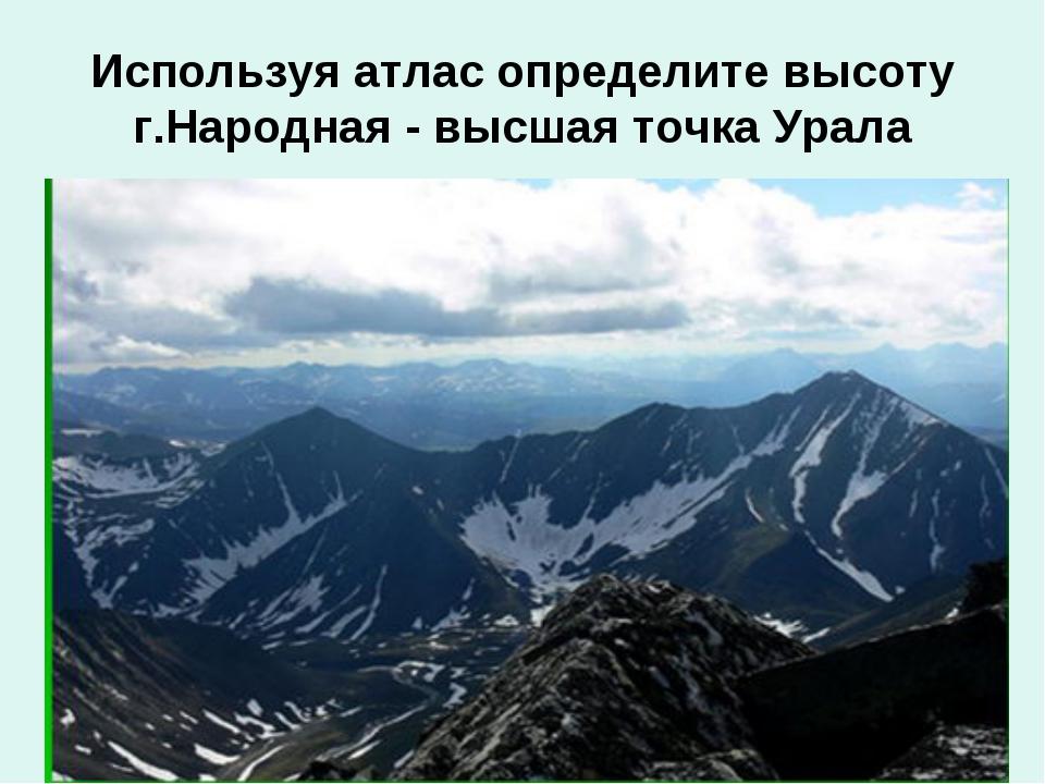 Используя атлас определите высоту г.Народная - высшая точка Урала