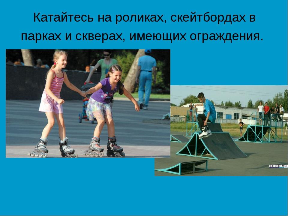 Катайтесь на роликах, скейтбордах в парках и скверах, имеющих ограждения.